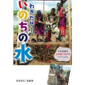 日曜はクーポン有/ わきだせ!いのちの水 日本伝統の上総掘り井戸をアフリカに/たけたにちほみ