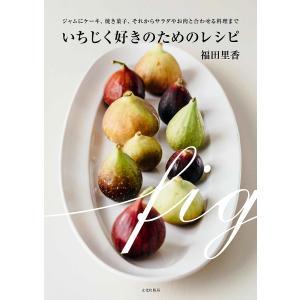 いちじく好きのためのレシピ ジャムにケーキ、焼き菓子、それからサラダやお肉と合わせる料理まで/福田里...