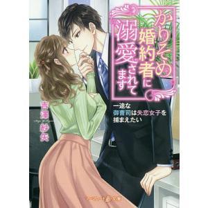 かりそめ婚約者に溺愛されてます 一途な御曹司は失恋女子を捕まえたい/吉澤紗矢
