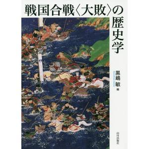 戦国合戦〈大敗〉の歴史学/黒嶋敏