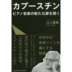 カプースチン ピアノ音楽の新たな扉を開く/川上昌裕