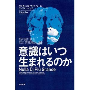 意識はいつ生まれるのか 脳の謎に挑む統合情報理論/マルチェッロ・マッスィミーニ/ジュリオ・トノーニ/花本知子|boox