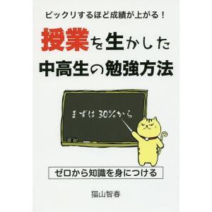 ビックリするほど成績が上がる!授業を生かした中高生の勉強方法/猫山智春