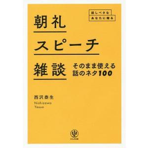 朝礼・スピーチ・雑談そのまま使える話のネタ100 話しベタなあなたに贈る/西沢泰生