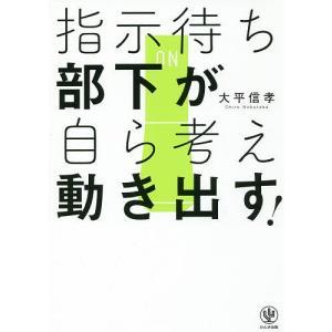 指示待ち部下が自ら考え動き出す!/大平信孝