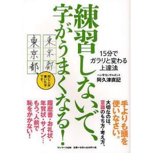練習しないで、字がうまくなる! 15分でガラリと変わる上達法/阿久津直記