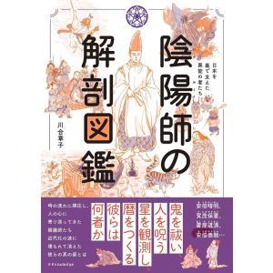 毎日クーポン有/ 陰陽師の解剖図鑑 日本を裏で支えた異能の者たち/川合章子