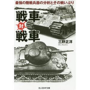 戦車対戦車 最強の陸戦兵器の分析とその戦いぶり/三野正洋