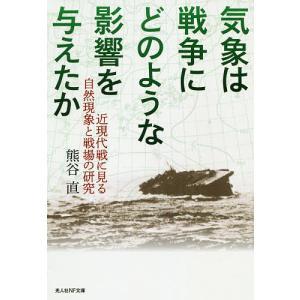 気象は戦争にどのような影響を与えたか 近現代戦に見る自然現象と戦場の研究/熊谷直