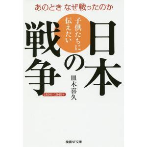 子供たちに伝えたい日本の戦争 あのときなぜ戦ったのか 1894〜1945年/皿木喜久