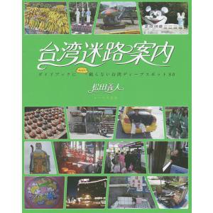 台湾迷路案内 ガイドブックにあんまり載らない台湾ディープスポット80/松田義人/旅行