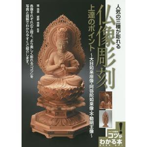人気の三種が彫れる仏像彫刻上達のポイント 大日如来座像・阿弥陀如来像・不動明王像/関【コウ】雲/紺野【コウ】慶