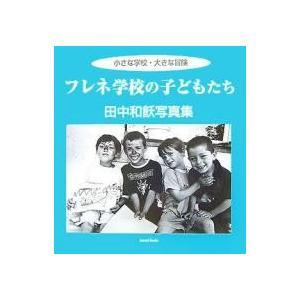 フレネ学校の子どもたち 小さな学校・大きな冒険 田中和飫写真集/田中和飫