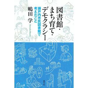 図書館・まち育て・デモクラシー 瀬戸内市民図書館で考えたこと/嶋田学
