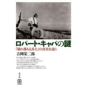ロバート・キャパの謎 『崩れ落ちる兵士』の真実を追う/吉岡栄二郎