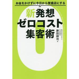 お金をかけずに今日から繁盛店にする新発想ゼロコスト集客術/勝田耕司
