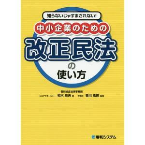 知らないじゃすまされない!中小企業のための改正民法の使い方/相木辰夫/香川希理