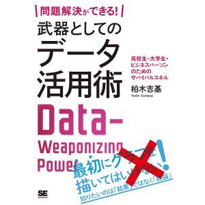 問題解決ができる!武器としてのデータ活用術 高校生・大学生・ビジネスパーソンのためのサバイバルスキル/柏木吉基