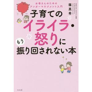 子育てのイライラ・怒りにもう振り回されない本 お母さんのためのアンガーマネジメント入門/篠真希