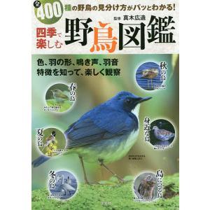 四季で楽しむ野鳥図鑑 全400種の野鳥の見分け方がパッとわかる!/真木広造