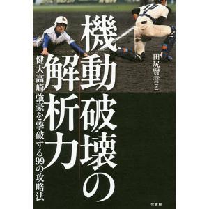 機動破壊の解析力 健大高崎強豪を撃破する99の攻略法/田尻賢誉