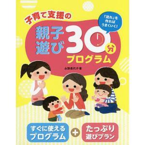 子育て支援の親子遊び30分プログラム 「流れ」を作ればうまくいく!/永野美代子