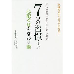 「7つの習慣」ファシリテーターに聞いた7つの習慣に学ぶ心配ぐせをなおす術 気持ちがすっとラクになる/...