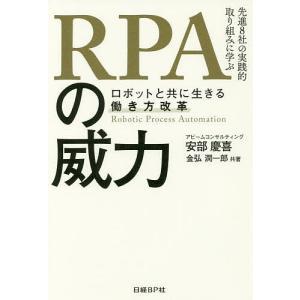RPAの威力 ロボットと共に生きる働き方改革 先進8社の実践的取り組みに学ぶ/安部慶喜/金弘潤一郎