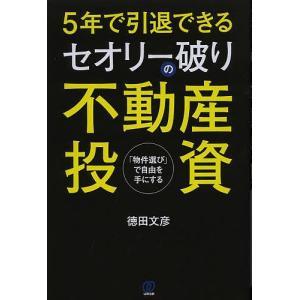 5年で引退できるセオリー破りの不動産投資 「物件選び」で自由を手にする/徳田文彦
