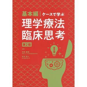 ケースで学ぶ理学療法臨床思考 基本編/有馬慶美/松本直人/山田祥康