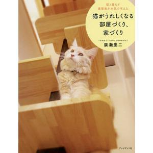 猫と暮らす建築家が本気で考えた猫がうれしくなる部屋づくり、家づくり/廣瀬慶二