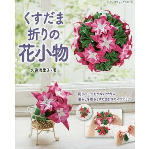 くすだま折りの花小物 同じパーツをつないで作る暮らしを彩るくすだま折りのインテリア/久保満里子