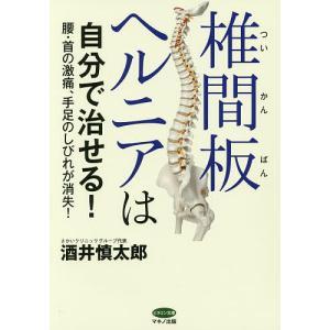 椎間板ヘルニアは自分で治せる! 腰・首の激痛、手足のしびれが消失!/酒井慎太郎