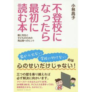 不登校になったら最初に読む本 親と先生と子どものための再出発へのヒント/小林高子