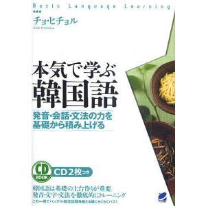 本気で学ぶ韓国語 発音・会話・文法の力を基礎から積み上げる/チョヒチョル