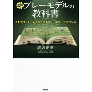 サッカープレーモデルの教科書 個を育て、チームを強くするフレームワークの作り方/浜吉正則