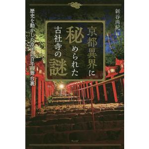 京都異界に秘められた古社寺の謎 歴史を動かした京千二百年の舞台裏/新谷尚紀