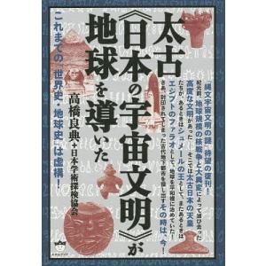太古《日本の宇宙文明》が地球を導いた これまでの「世界史・地球史」は虚構!/高橋良典/日本学術探検協会