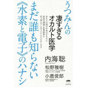 まだ誰も知らない《水素と電子》のハナシ うつみんの凄すぎるオカルト医学/内海聡/松野雅樹/小鹿俊郎