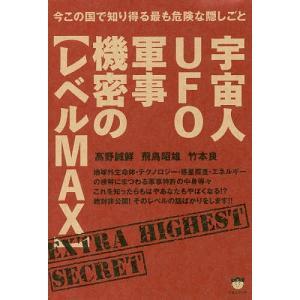 宇宙人UFO軍事機密の〈レベルMAX〉 今この国で知り得る最も危険な隠しごと/高野誠鮮/飛鳥昭雄/竹本良