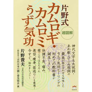 片野式カムロギ・カムロミうず気功 超図解/片野貴夫/古代日本の癒し普及協会