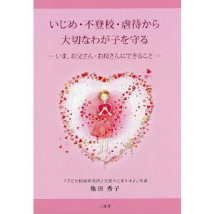いじめ・不登校・虐待から大切なわが子を守る いま、お父さん・お母さんにできること/亀田秀子