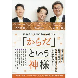 「からだ」という神様 新時代における心身の癒し方/保江邦夫/矢作直樹/迫恭一郎