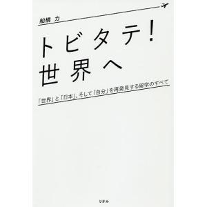 トビタテ!世界へ 「世界」と「日本」、そして「自分」を再発見する留学のすべて/船橋力