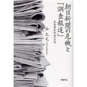朝日新聞の危機と「調査報道」 原発事故取材の失態/谷久光
