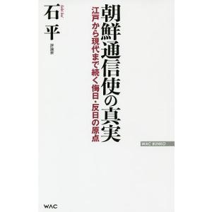 朝鮮通信使の真実 江戸から現代まで続く侮日・反日の原点/石平