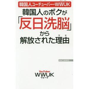 韓国人のボクが「反日洗脳」から解放された理由(ワケ) 韓国人ユーチューバー・WWUK/WWUK