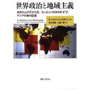世界政治と地域主義 世界の上のアメリカ、ヨーロッパの中のドイツ、アジアの横の日本/ピーターJ.カッツ...
