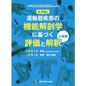 運動器疾患の機能解剖学に基づく評価と解釈 上肢編/林典雄/林典雄/岸田敏嗣