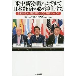米中新冷戦のはざまで日本経済は必ず浮上する 令和時代に日経平均は30万円になる!/エミン・ユルマズ